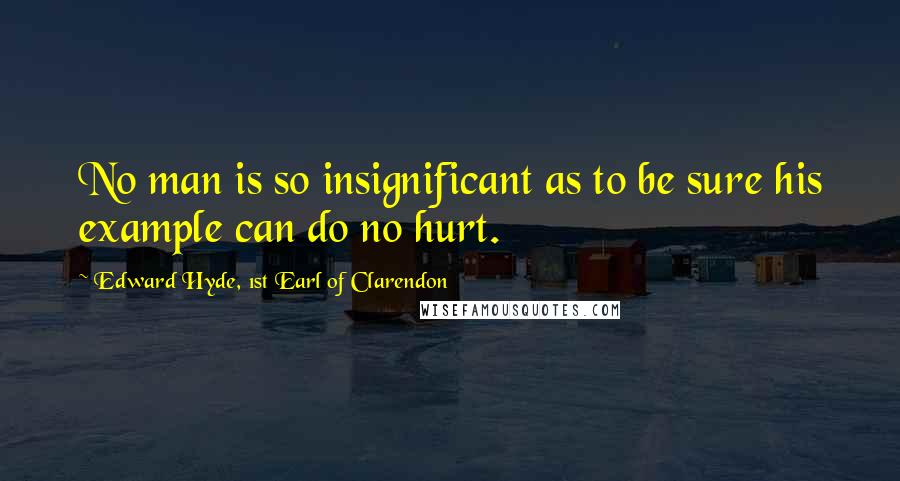 Edward Hyde, 1st Earl Of Clarendon quotes: No man is so insignificant as to be sure his example can do no hurt.