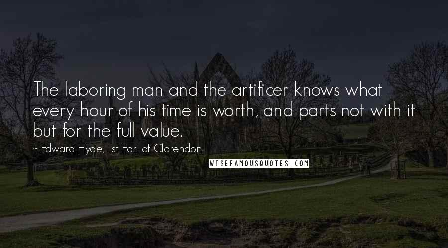 Edward Hyde, 1st Earl Of Clarendon quotes: The laboring man and the artificer knows what every hour of his time is worth, and parts not with it but for the full value.
