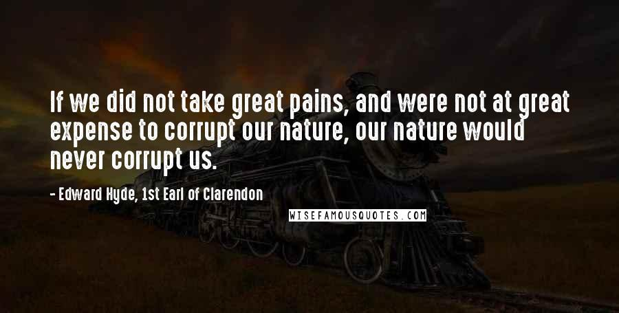 Edward Hyde, 1st Earl Of Clarendon quotes: If we did not take great pains, and were not at great expense to corrupt our nature, our nature would never corrupt us.