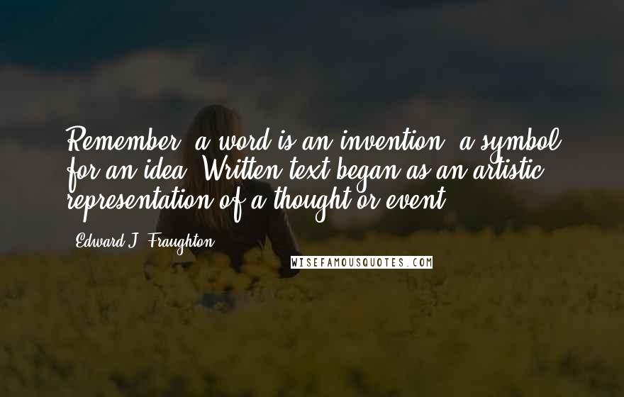Edward J. Fraughton quotes: Remember, a word is an invention, a symbol for an idea. Written text began as an artistic representation of a thought or event.