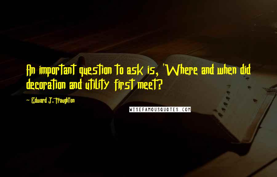 Edward J. Fraughton quotes: An important question to ask is, 'Where and when did decoration and utility first meet?