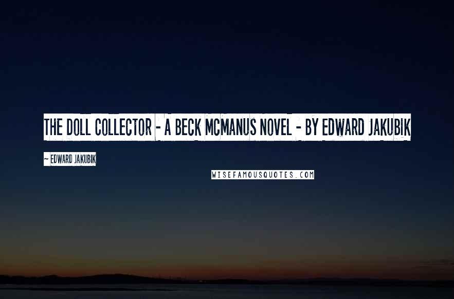 Edward Jakubik quotes: The Doll Collector - A Beck McManus Novel - By Edward Jakubik