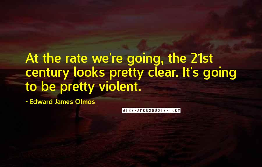 Edward James Olmos quotes: At the rate we're going, the 21st century looks pretty clear. It's going to be pretty violent.