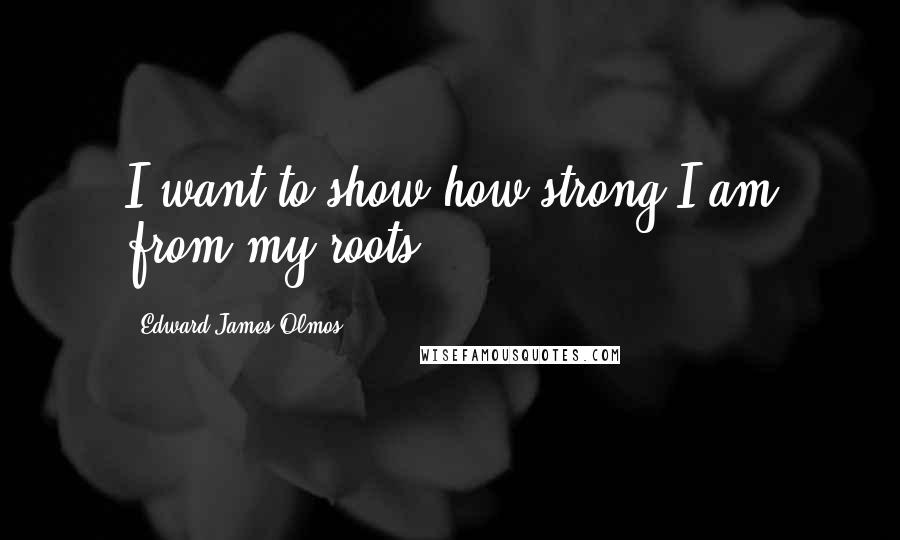 Edward James Olmos quotes: I want to show how strong I am from my roots.