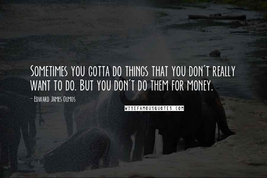 Edward James Olmos quotes: Sometimes you gotta do things that you don't really want to do. But you don't do them for money.