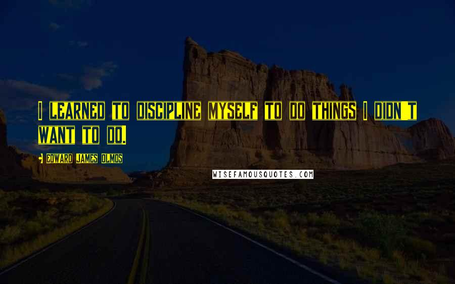 Edward James Olmos quotes: I learned to discipline myself to do things I didn't want to do.