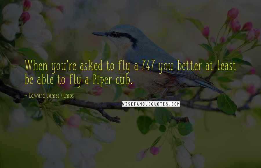 Edward James Olmos quotes: When you're asked to fly a 747 you better at least be able to fly a Piper cub.