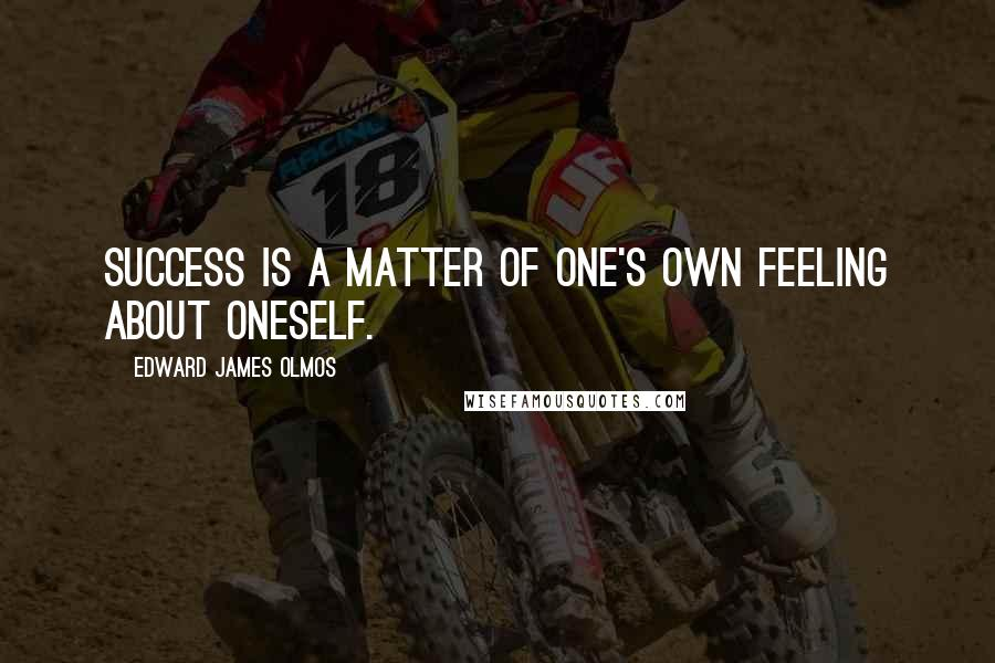 Edward James Olmos quotes: Success is a matter of one's own feeling about oneself.