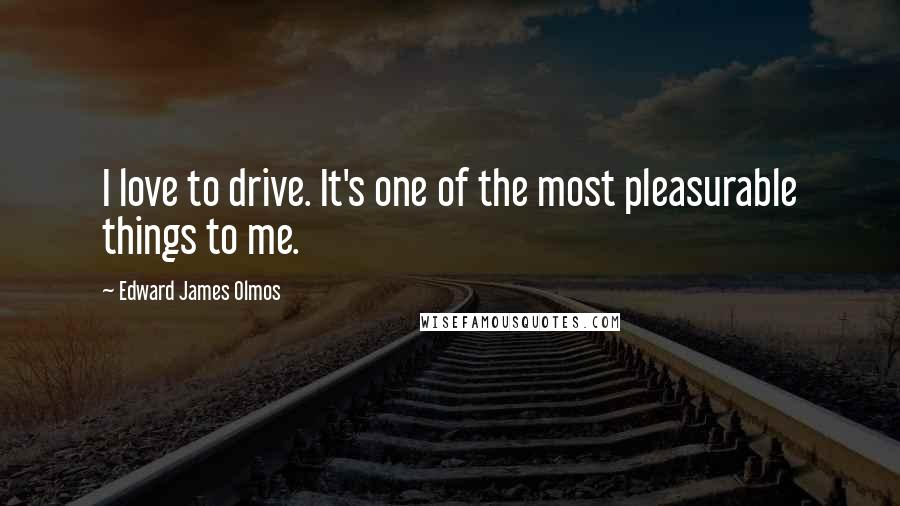 Edward James Olmos quotes: I love to drive. It's one of the most pleasurable things to me.