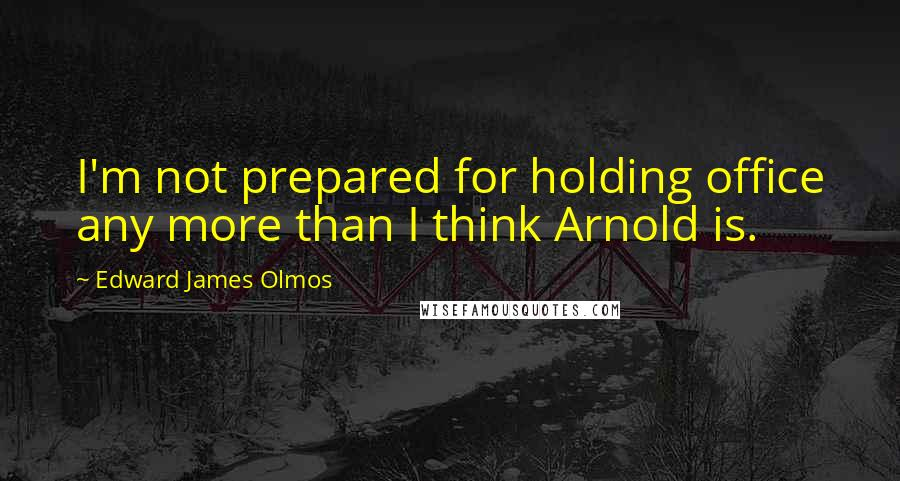 Edward James Olmos quotes: I'm not prepared for holding office any more than I think Arnold is.