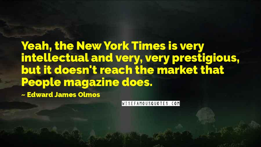Edward James Olmos quotes: Yeah, the New York Times is very intellectual and very, very prestigious, but it doesn't reach the market that People magazine does.