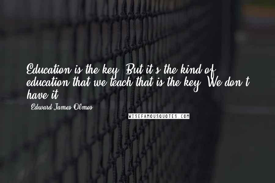 Edward James Olmos quotes: Education is the key. But it's the kind of education that we teach that is the key. We don't have it.