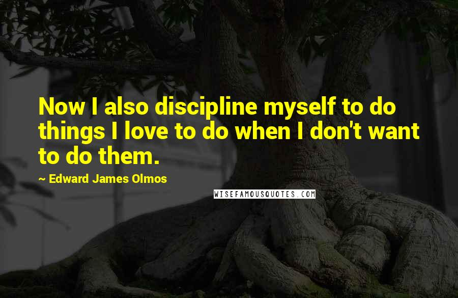 Edward James Olmos quotes: Now I also discipline myself to do things I love to do when I don't want to do them.