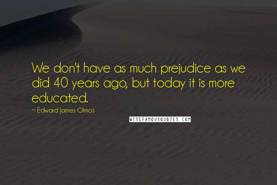 Edward James Olmos quotes: We don't have as much prejudice as we did 40 years ago, but today it is more educated.