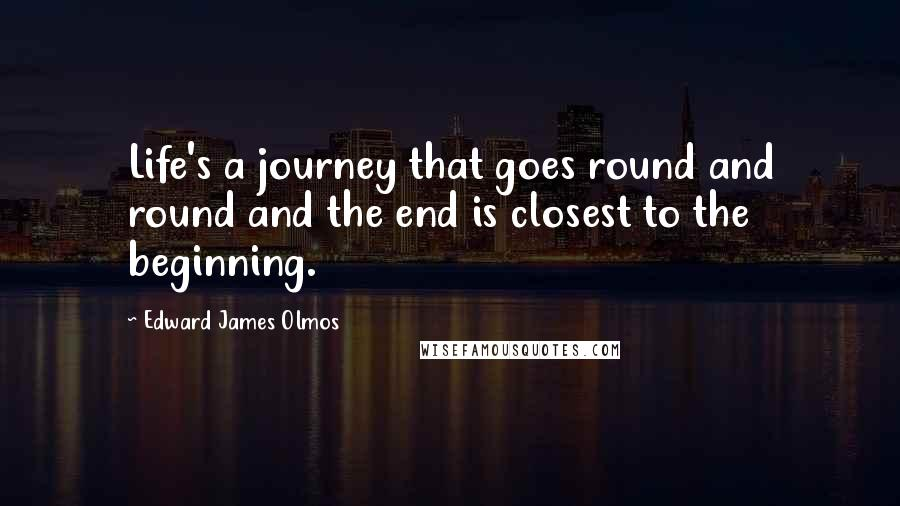 Edward James Olmos quotes: Life's a journey that goes round and round and the end is closest to the beginning.