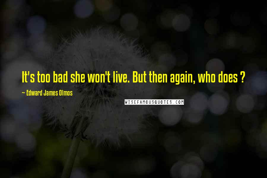 Edward James Olmos quotes: It's too bad she won't live. But then again, who does ?