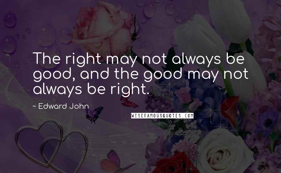 Edward John quotes: The right may not always be good, and the good may not always be right.
