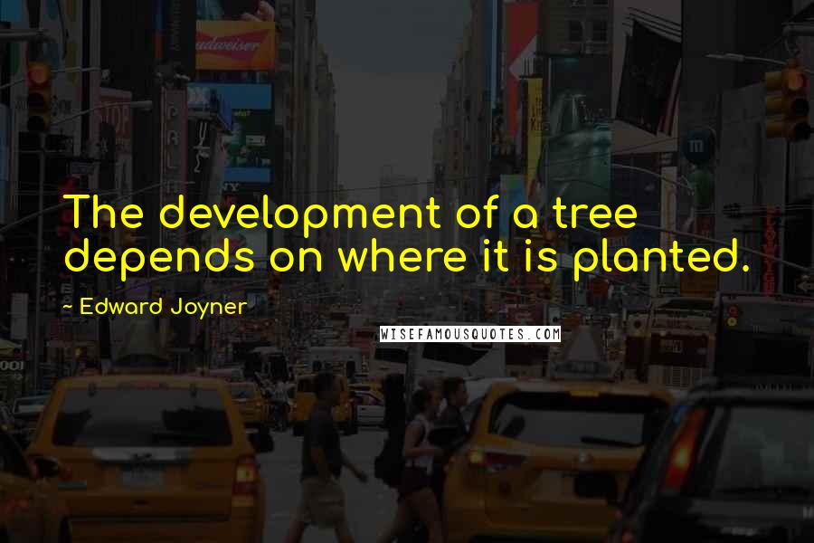 Edward Joyner quotes: The development of a tree depends on where it is planted.