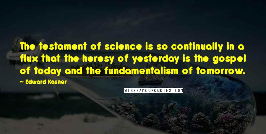 Edward Kasner quotes: The testament of science is so continually in a flux that the heresy of yesterday is the gospel of today and the fundamentalism of tomorrow.