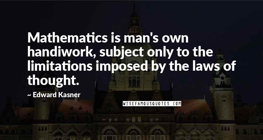 Edward Kasner quotes: Mathematics is man's own handiwork, subject only to the limitations imposed by the laws of thought.