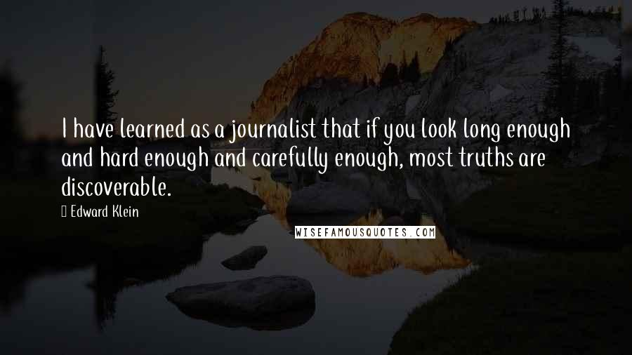 Edward Klein quotes: I have learned as a journalist that if you look long enough and hard enough and carefully enough, most truths are discoverable.