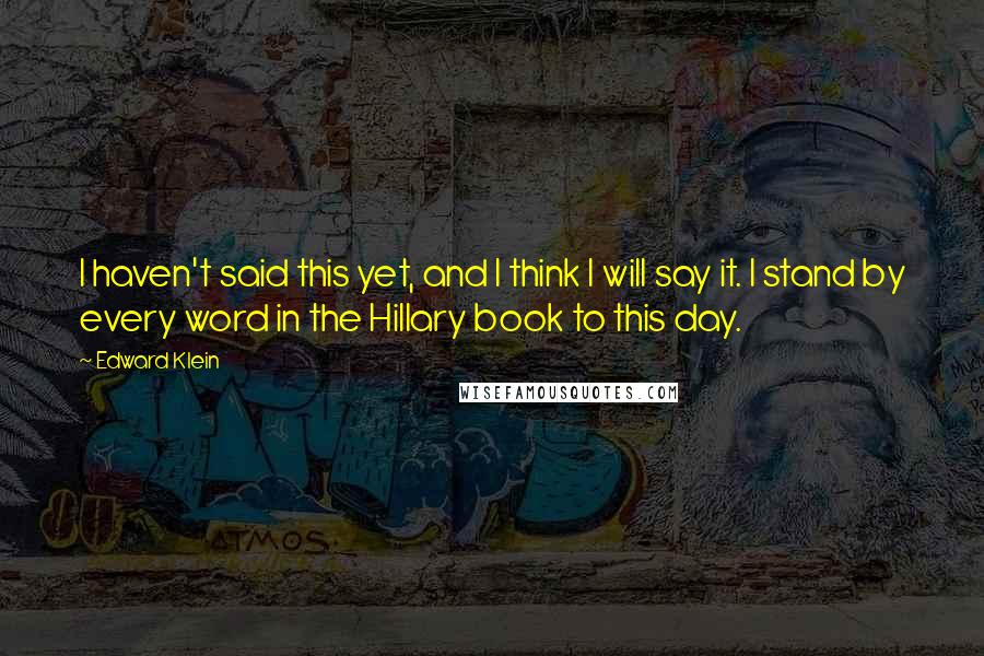 Edward Klein quotes: I haven't said this yet, and I think I will say it. I stand by every word in the Hillary book to this day.