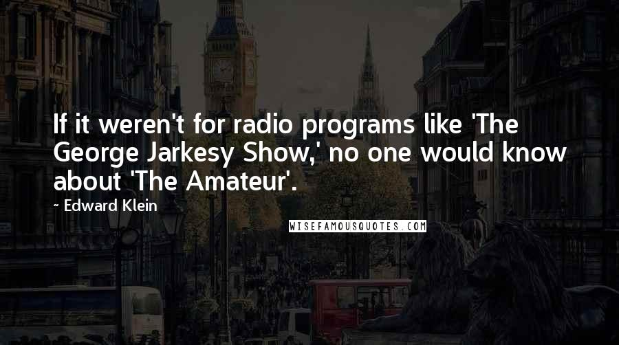 Edward Klein quotes: If it weren't for radio programs like 'The George Jarkesy Show,' no one would know about 'The Amateur'.