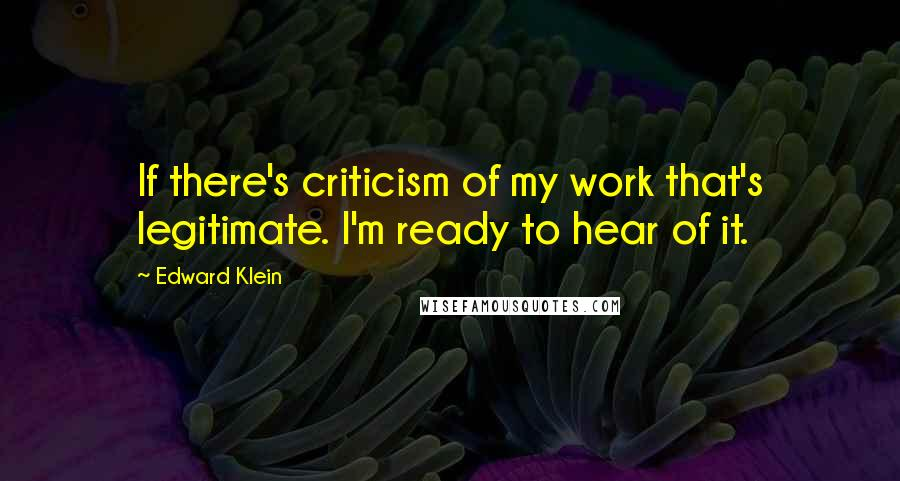 Edward Klein quotes: If there's criticism of my work that's legitimate. I'm ready to hear of it.