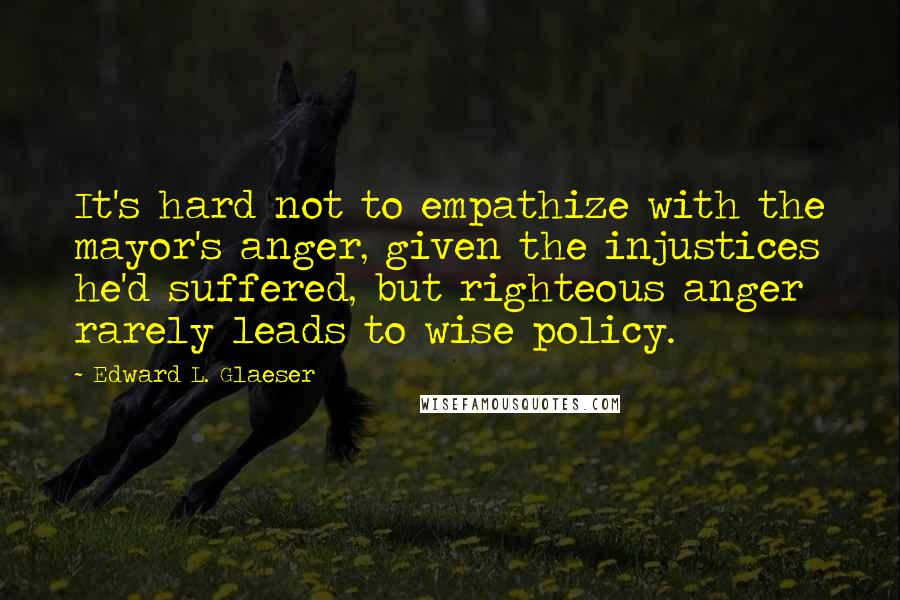 Edward L. Glaeser quotes: It's hard not to empathize with the mayor's anger, given the injustices he'd suffered, but righteous anger rarely leads to wise policy.