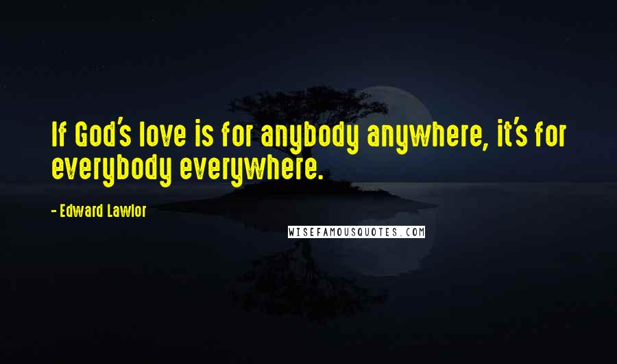 Edward Lawlor quotes: If God's love is for anybody anywhere, it's for everybody everywhere.