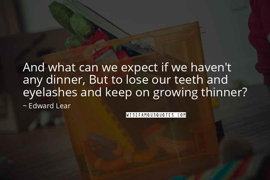 Edward Lear quotes: And what can we expect if we haven't any dinner, But to lose our teeth and eyelashes and keep on growing thinner?
