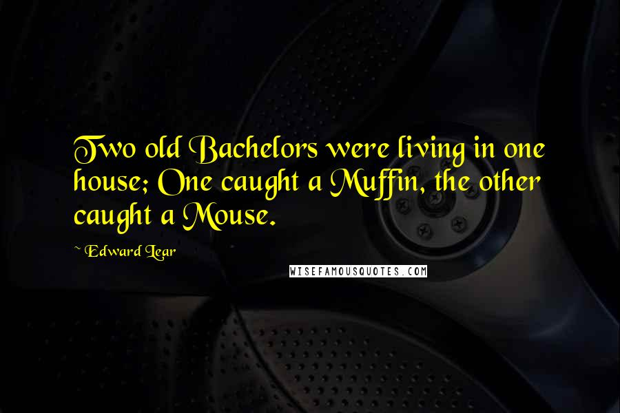 Edward Lear quotes: Two old Bachelors were living in one house; One caught a Muffin, the other caught a Mouse.