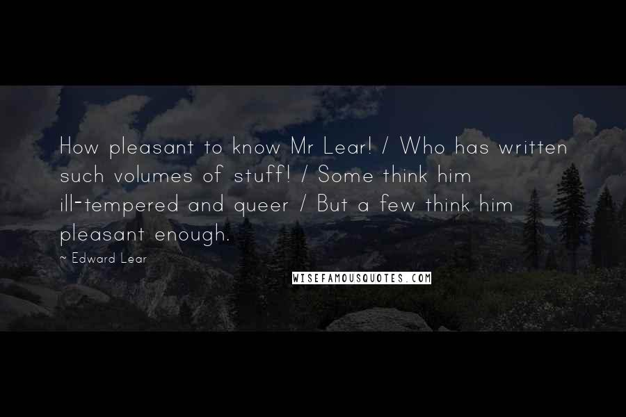 Edward Lear quotes: How pleasant to know Mr Lear! / Who has written such volumes of stuff! / Some think him ill-tempered and queer / But a few think him pleasant enough.