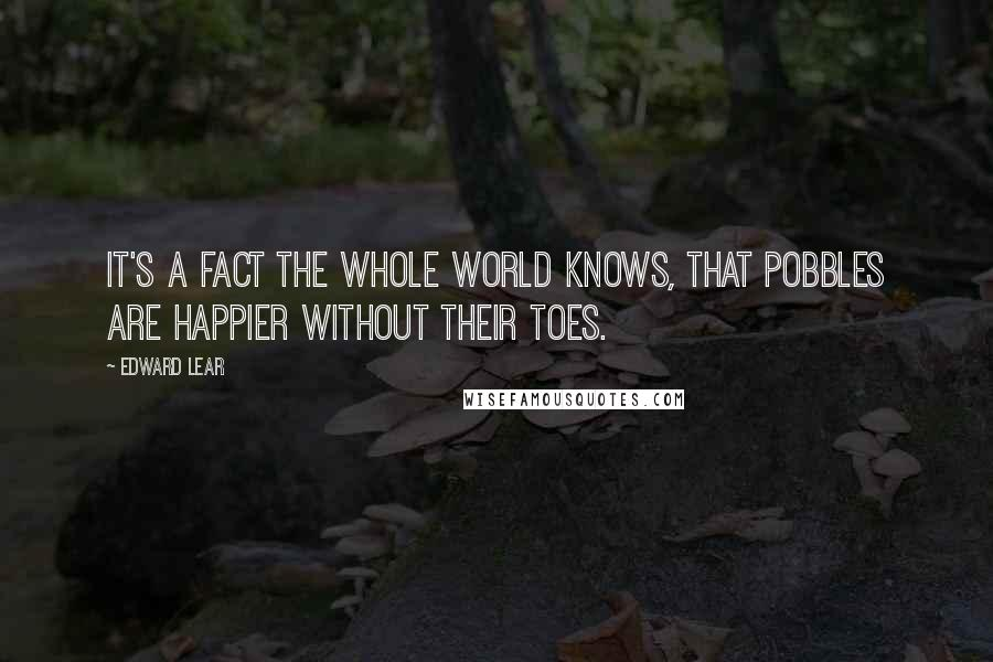 Edward Lear quotes: It's a fact the whole world knows, That Pobbles are happier without their toes.