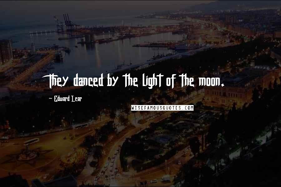 Edward Lear quotes: They danced by the light of the moon.