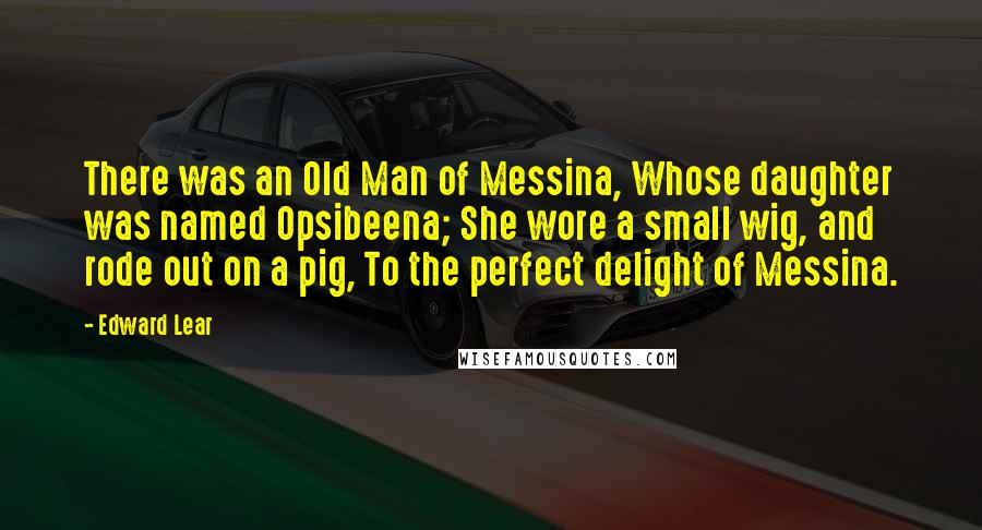Edward Lear quotes: There was an Old Man of Messina, Whose daughter was named Opsibeena; She wore a small wig, and rode out on a pig, To the perfect delight of Messina.