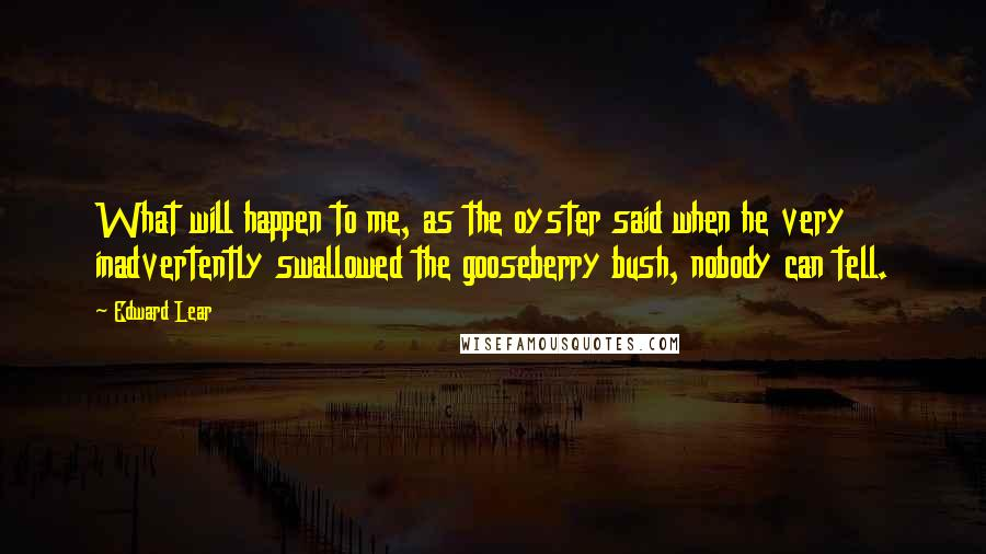 Edward Lear quotes: What will happen to me, as the oyster said when he very inadvertently swallowed the gooseberry bush, nobody can tell.