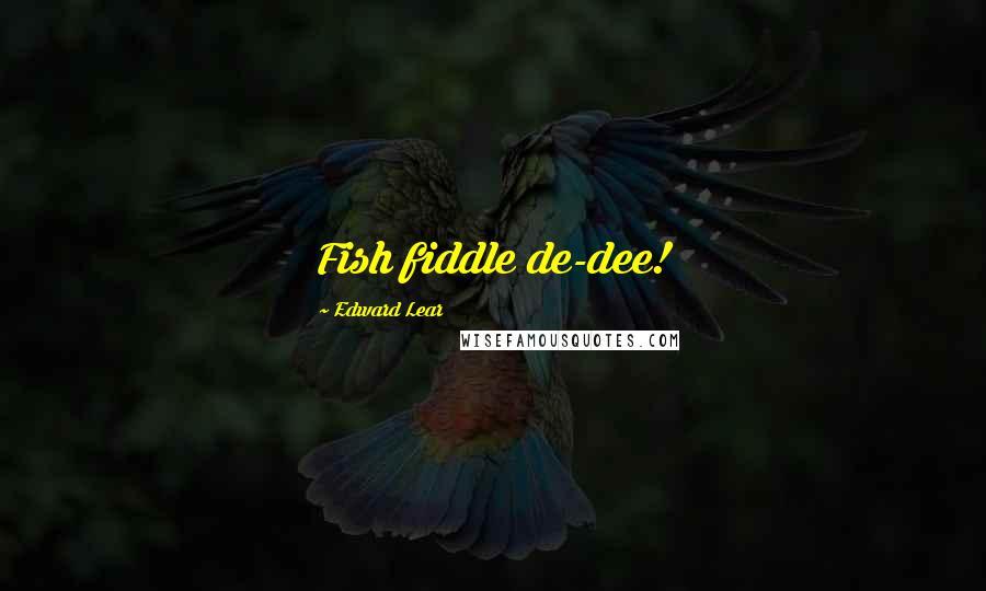 Edward Lear quotes: Fish fiddle de-dee!