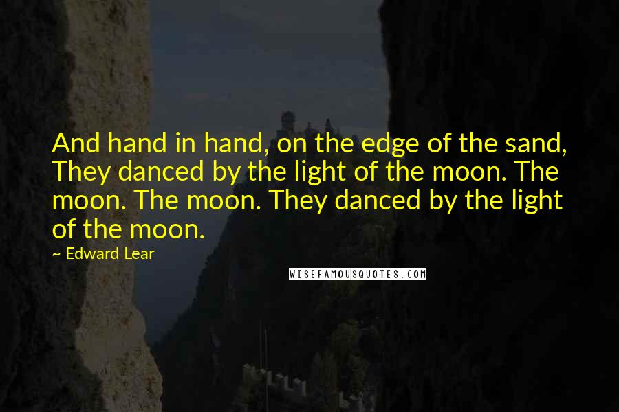 Edward Lear quotes: And hand in hand, on the edge of the sand, They danced by the light of the moon. The moon. The moon. They danced by the light of the moon.