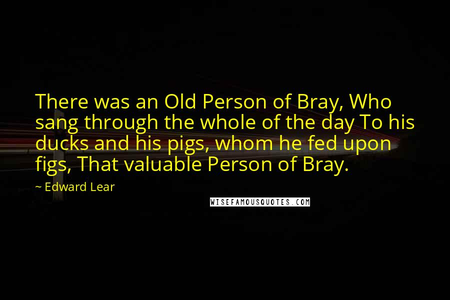 Edward Lear quotes: There was an Old Person of Bray, Who sang through the whole of the day To his ducks and his pigs, whom he fed upon figs, That valuable Person of