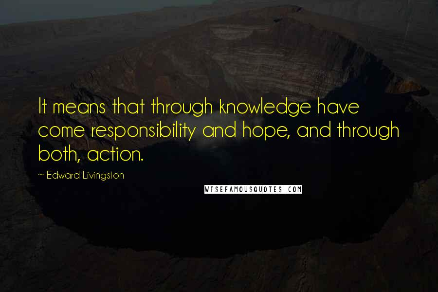 Edward Livingston quotes: It means that through knowledge have come responsibility and hope, and through both, action.