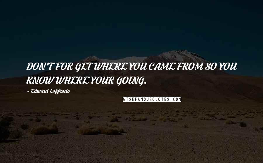 Edward Loffredo quotes: DON'T FOR GET WHERE YOU CAME FROM SO YOU KNOW WHERE YOUR GOING.