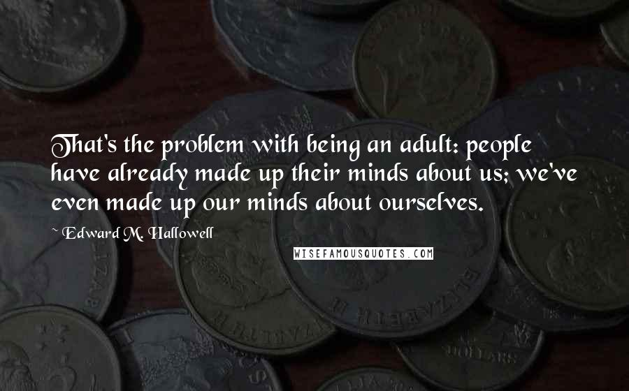 Edward M. Hallowell quotes: That's the problem with being an adult: people have already made up their minds about us; we've even made up our minds about ourselves.