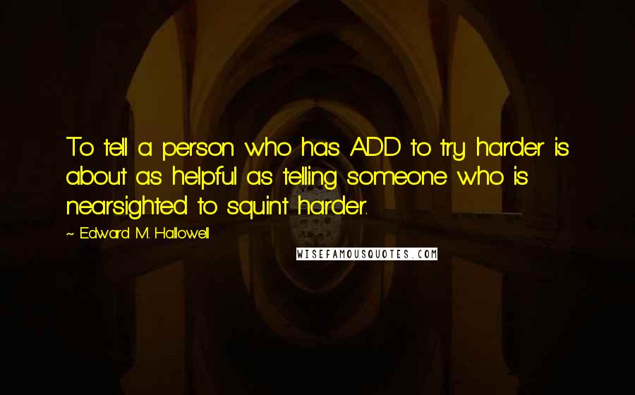 Edward M. Hallowell quotes: To tell a person who has ADD to try harder is about as helpful as telling someone who is nearsighted to squint harder.