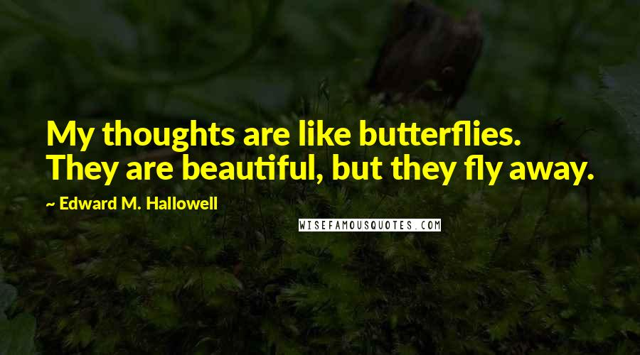 Edward M. Hallowell quotes: My thoughts are like butterflies. They are beautiful, but they fly away.