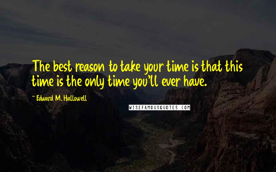 Edward M. Hallowell quotes: The best reason to take your time is that this time is the only time you'll ever have.