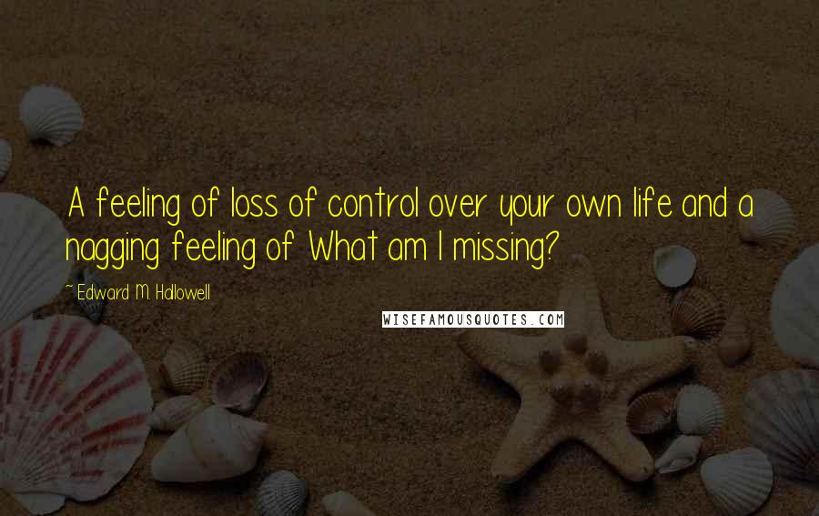 Edward M. Hallowell quotes: A feeling of loss of control over your own life and a nagging feeling of What am I missing?