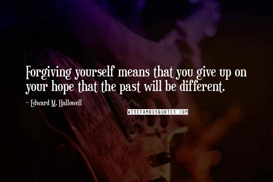 Edward M. Hallowell quotes: Forgiving yourself means that you give up on your hope that the past will be different.