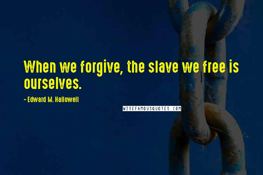 Edward M. Hallowell quotes: When we forgive, the slave we free is ourselves.