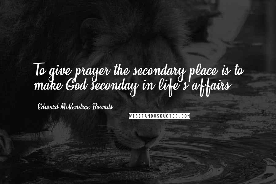 Edward McKendree Bounds quotes: To give prayer the secondary place is to make God seconday in life's affairs.
